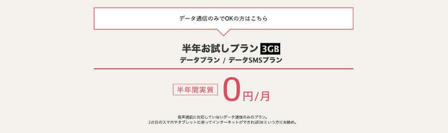 「半年お試しプラン3GB」というプランがあり、このデータプランはなんと3GBを半年間無料で使うことができてなおかつ、途中で解約しても契約解除料がかからない